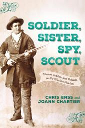 Soldier, Sister, Spy, Scout: Women Soldiers and Patriots on the Western Frontier