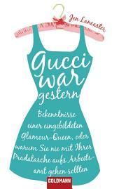 Gucci war gestern: Bekenntnisse einer eingebildeten Glamour-Queen, oder warum Sie nie mit Ihrer Pradatasche aufs Arbeitsamt gehen sollten