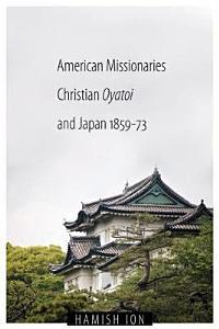 American Missionaries, Christian Oyatoi, and Japan, 1859-73