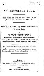 An uncommon book. The will of God to the invalid as revealed in the Scriptures. God's way of preserving health, and restoring it when lost