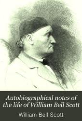 Autobiographical Notes of the Life of William Bell Scott: And Notices of His Artistic and Poetic Circle of Friends, 1830 to 1882, Volume 2