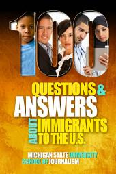 100 Questions and Answers About Immigrants to the U.S.: Immigration policies, politics and trends and how they affect families, jobs and demographics: The facts about U.S. immigration patterns, motives, effects and language, history, culture, customs, and issues of health, wealth, education, deportation, citizenship and criminal justice