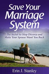 Save Your Marriage System: The Secret to Stop Divorce and Make Your Spouse Want You Back