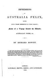 Impressions of Australia Felix, During Four Years Residence in that Colony: Notes of a Voyage Round the World; Australian Poems, &c