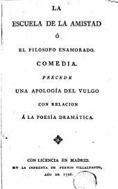 La Escuela de la amistad, ó, El filosofo enamorado: comedia, precede una apología del vulgo con relacion á la poesía dramática