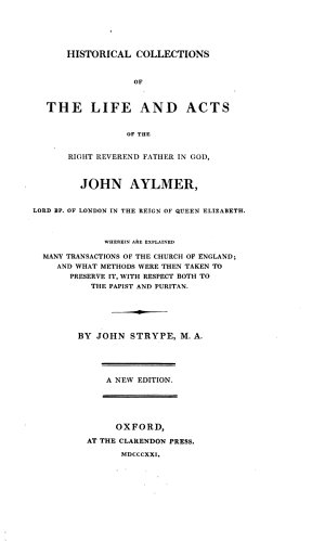Historical collections of the life and acts of John Aylmer  Lord Bishop of London  in the reign of Queen Elizabeth