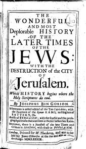 The Wonderful, and Most Deplorable History of the Later Times of the Jevvs: With the Destruction of the City of Jerusalem. Which History Begins where the Holy Scriptures Do End. By Josephus Ben Gorion. Whereunto is Added a Brief of the Ten Captivities; with the Pourtrait of the Roman Rams, and Engines of Battery,&c. As Also of Jerusalem; with the Fearful and the Presaging Aparitions that Were Seen in the Air Before Her Ruins. Moreover, There is a Parallel of the Late Times and Crimes in London, with Those in Jerusalem