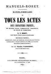 Manuel-formulaire de tous les actes sous signatures privées, en matière civile, commerciale, criminelle, de police et forestière de M. Biret: Volume1