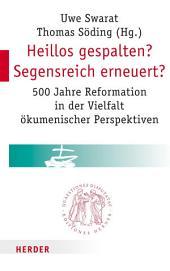Heillos gespalten? Segensreich erneuert?: 500 Jahre Reformation in der Vielfalt ökumenischer Perspektiven