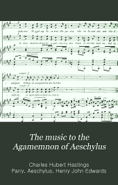 The music to the Agamemnon of Aeschylus: as performed in the new theatre, Cambridge, Nov. 16-21, 1900, by members of the university