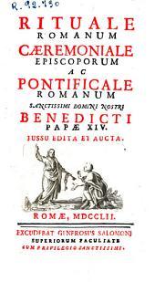 Rituale romanum, caeremoniale episcoporum ac pontificale romanum ... Benedicti papae XIV jussu edita et aucta