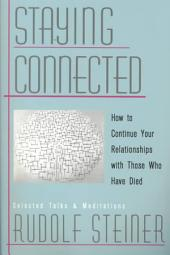 Staying Connected: How to Continue Your Relationships with Those who Have Died : Selected Talks and Meditations, 1905-1924