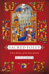 Sacred Folly: A New History of the Feast of Fools