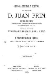 Historia militar y política del General Don Juan Prim, marqués de los Castillejos: enlazada con la particular de la guerra civil en Cataluña y con la de África, Volúmenes 2-3