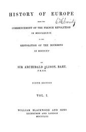 History of Europe from the commencement of the French revolution in M.DCC.LXXXIX. to the restoration of the Bourbons in M.DCCC.XV.