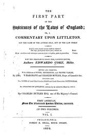 The First Part of the Institutes of the Laws of England, Or, A Commentary Upon Littleton: Not the Name of the Author Only, But of the Law Itself, Volume 1