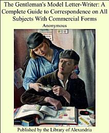 The Gentleman's Model Letter-writer: A Complete Guide to Correspondence on All Subjects with Commercial Forms