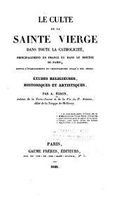 Le culte de la Sainte Vierge dans toute la catholicité: principalement en France et dans le diocèse de Paris, depuis l'établissement du christianisme jusqu'a nos jours