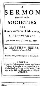 A Sermon Preach'd to the Societies for Reformation of Manners: At Salters-Hall. On Monday, June 30. 1712. By Matthew Henry, ...