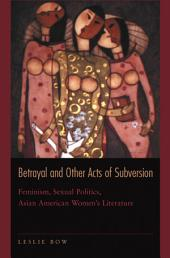 Betrayal and Other Acts of Subversion: Feminism, Sexual Politics, Asian American Women's Literature