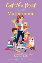 Get the Most out of Motherhood: A Hot Mess to Mindful Mom Parenting Guide