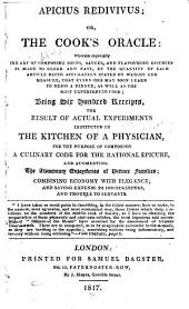 Apicius Redivivus: Or, The Cook's Oracle: Wherein Especially the Art of Composing Soups, Sauces, and Flavouring Essences is Made So Clear and Easy ... Being Six Hundred Receipts, the Result of Actual Experiments Instituted in the Kitchen of a Physician, for the Purpose of Composing a Culinary Code for the Rational Epicure ...