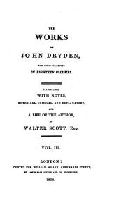 The works of John Dryden: now first collected in eighteen volumes. Illustrated with notes, historical, critical, and explanatory, and a life of the author, Volume 3