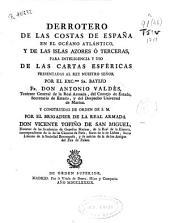 Derrotero de las costas de España en el Océano Atlántico, y de las Islas Azores ó Terceras, para inteligencia y uso de las cartas esféricas presentadas al Rey ... por ... Don Antonio Valdés ...