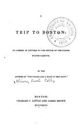 A trip to Boston: in a series of letters to the editor of the United States gazette