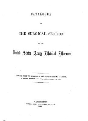 Catalogue of the Surgical Section of the United States Army Medical Museum