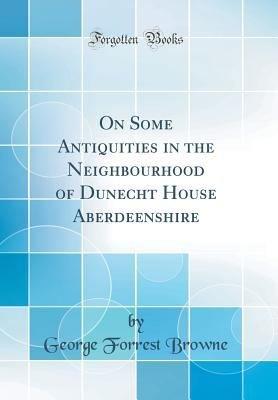 On Some Antiquities in the Neighbourhood of Dunecht House Aberdeenshire  Classic Reprint