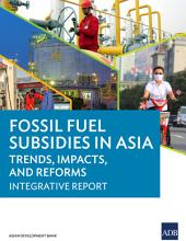 Fossil Fuel Subsidies in Asia: Trends, Impacts, and Reforms: Integrative Report