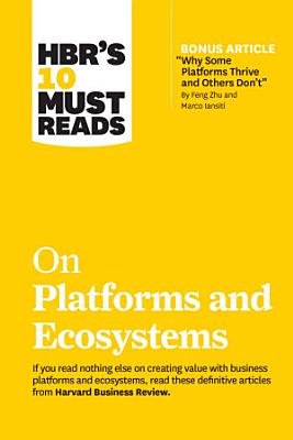 HBR s 10 Must Reads on Platforms and Ecosystems  with bonus article by  Why Some Platforms Thrive and Others Don t  By Feng Zhu and Marco Iansiti