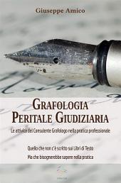 Grafologia Peritale Giudiziaria - Le attività del Consulente Grafologo nella pratica professionale. Quello che non c'è scritto sui Libri di Testo ma che bisognerebbe sapere nella pratica