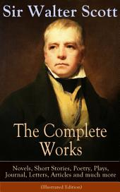 The Complete Works of Sir Walter Scott: Novels, Short Stories, Poetry, Plays, Journal, Letters, Articles and much more (Illustrated Edition): The Entire Opus of the Prolific Scottish Historical Novelist, Playwright and Poet, Including Waverly, Rob Roy, Ivanhoe, The Pirate, Old Mortality, The Guy Mannering, The Antiquary and many more