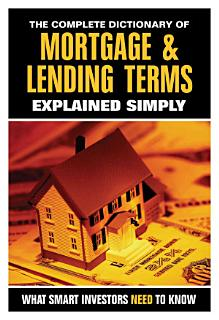 The Complete Dictionary of Mortgage   Lending Terms Explained Simply Book