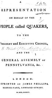 A Representation on behalf of the people called Quakers, to the President and Executive Council, and the General Assembly of Pennsylvania, etc. [From a Meeting of the Representatives of the said people, held at Philadelphia, 22nd Nov. 1781.]