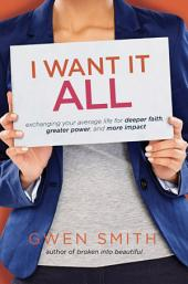 I Want It All: Exchanging Your Average Life for Deeper Faith, Greater Power, and More Impact