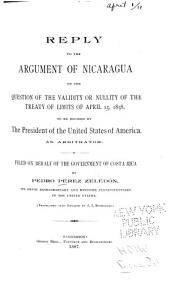 Reply to the Argument of Nicaragua on the Question of the Validity Or Nullity of the Treaty of Limits of April 15, 1858: To be Decided by the President of the United States of America, as Arbitrator