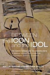Between the Icon and the Idol: The Human Person and the Modern State in Russian Literature and Thought--Chaadayev, Soloviev, Grossman