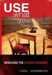 Use What You Have: Resolving the HIV/AIDS Pandemic: Resolving the HIV/AIDS Pandemic