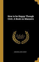 How to Be Happy Though Civil. a Book on Manners