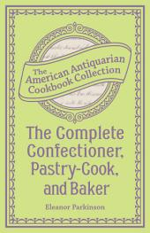 The Complete Confectioner, Pastry-Cook, and Baker: Plain and Practical Directions for Making Confectionary and Pastry and for Baking