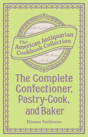The Complete Confectioner  Pastry Cook  and Baker