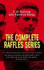 THE COMPLETE RAFFLES SERIES – 45+ Short Stories & A Novel in One Volume: The Amateur Cracksman, The Black Mask, A Thief in the Night, Mr. Justice Raffles, Mrs. Raffles, R. Holmes & Co.: The Adventures of A. J. Raffles, A Gentleman-Thief & Crime Tales of the Amateur Cracksman's Family