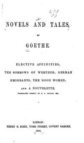 Novels and Tales: By Goëthe. Elective Affinities; The Sorrows of Werther; German Emigrants; The Good Women; and A Nouvelette