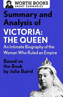 Summary and Analysis of Victoria  The Queen  An Intimate Biography of the Woman Who Ruled an Empire PDF