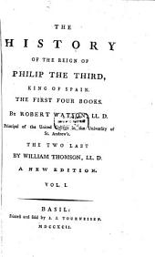 The History of the Reign of Philip III. King of Spain: Volume 1