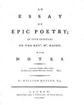 An essay on epic poetry: in five epistles to the Revd. Mr. Mason. With notes ...
