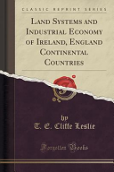Land Systems and Industrial Economy of Ireland  England Continental Countries  Classic Reprint  PDF